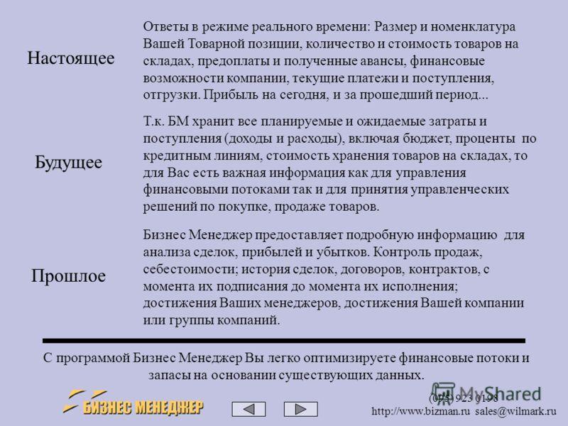 (095) 923 0198 http://www.bizman.ru sales@wilmark.ru Ответы в режиме реального времени: Размер и номенклатура Вашей Товарной позиции, количество и стоимость товаров на складах, предоплаты и полученные авансы, финансовые возможности компании, текущие