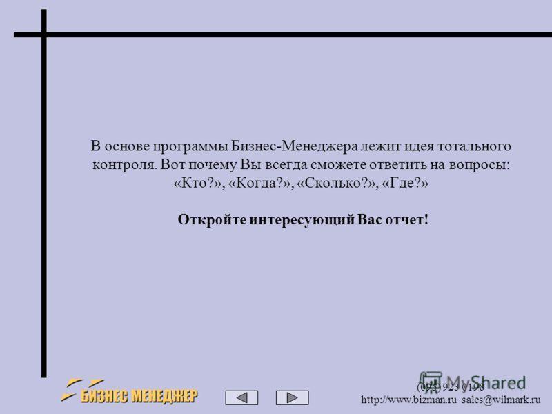 (095) 923 0198 http://www.bizman.ru sales@wilmark.ru В основе программы Бизнес-Менеджера лежит идея тотального контроля. Вот почему Вы всегда сможете ответить на вопросы: «Кто?», «Когда?», «Сколько?», «Где?» Откройте интересующий Вас отчет!