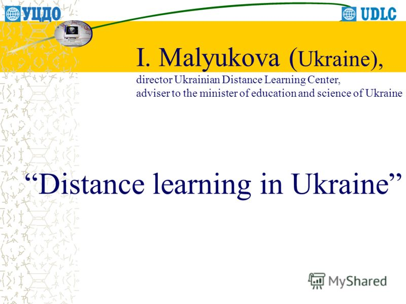 Distance learning in Ukraine I. Malyukova ( Ukraine), director Ukrainian Distance Learning Center, adviser to the minister of education and science of Ukraine