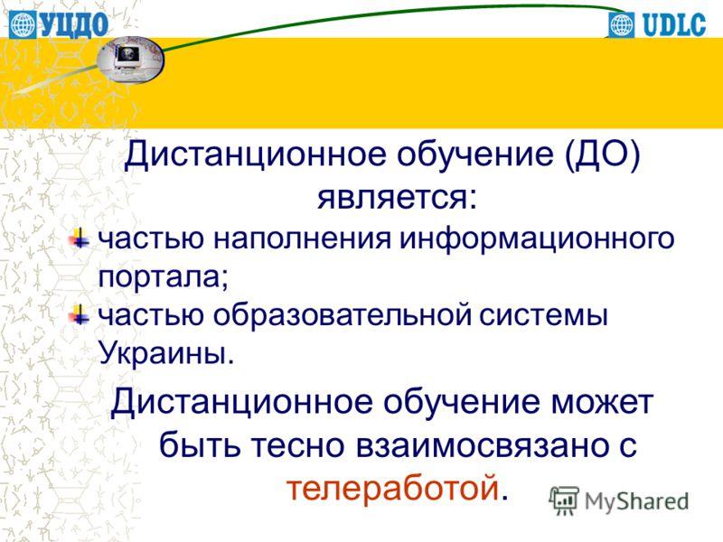 Дистанционное обучение (ДО) является: частью наполнения информационного портала; частью образовательной системы Украины. Дистанционное обучение может быть тесно взаимосвязано с телеработой.