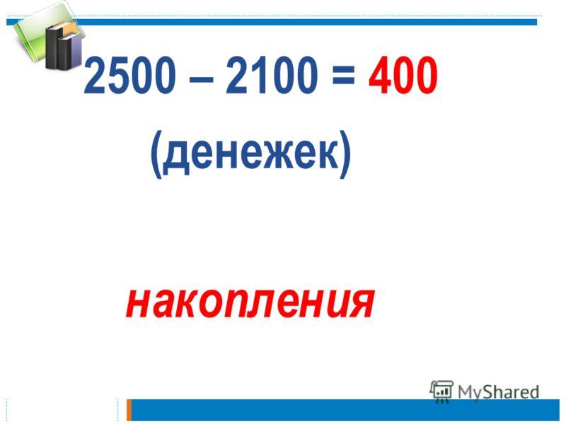 2500 – 2100 = 400 (денежек) накопления