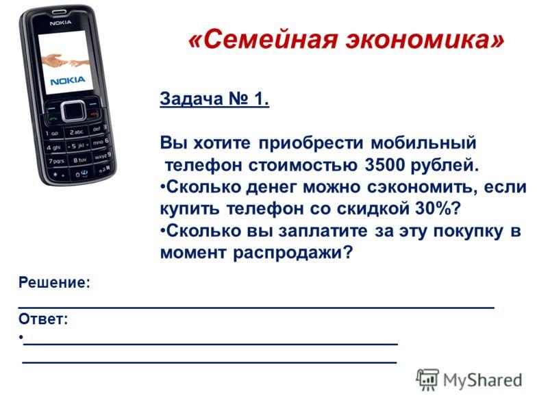 «Семейная экономика» Задача 1. Вы хотите приобрести мобильный телефон стоимостью 3500 рублей. Сколько денег можно сэкономить, если купить телефон со скидкой 30%? Сколько вы заплатите за эту покупку в момент распродажи? Решение: ______________________