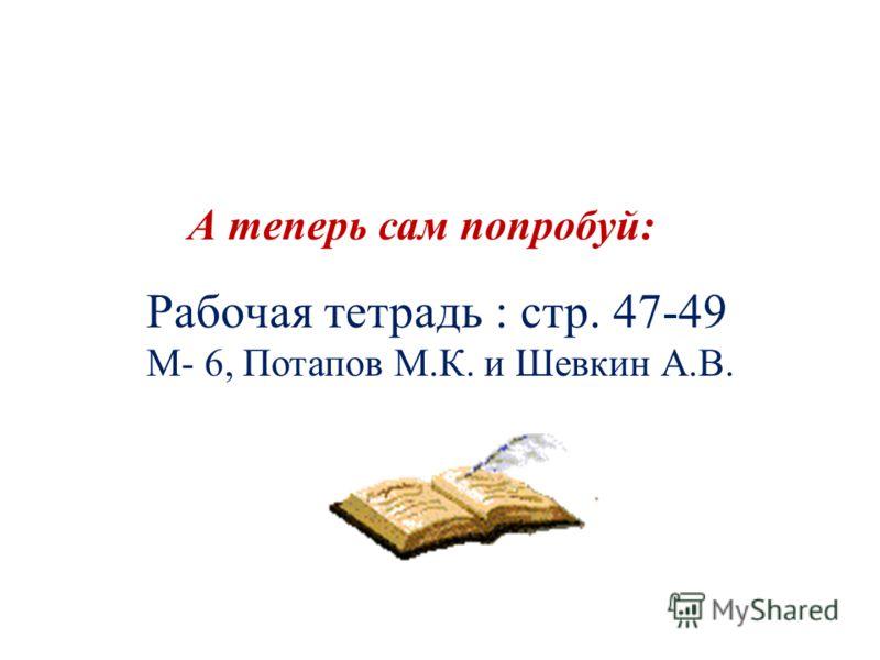 Рабочая тетрадь : стр. 47-49 М- 6, Потапов М.К. и Шевкин А.В. А теперь сам попробуй: