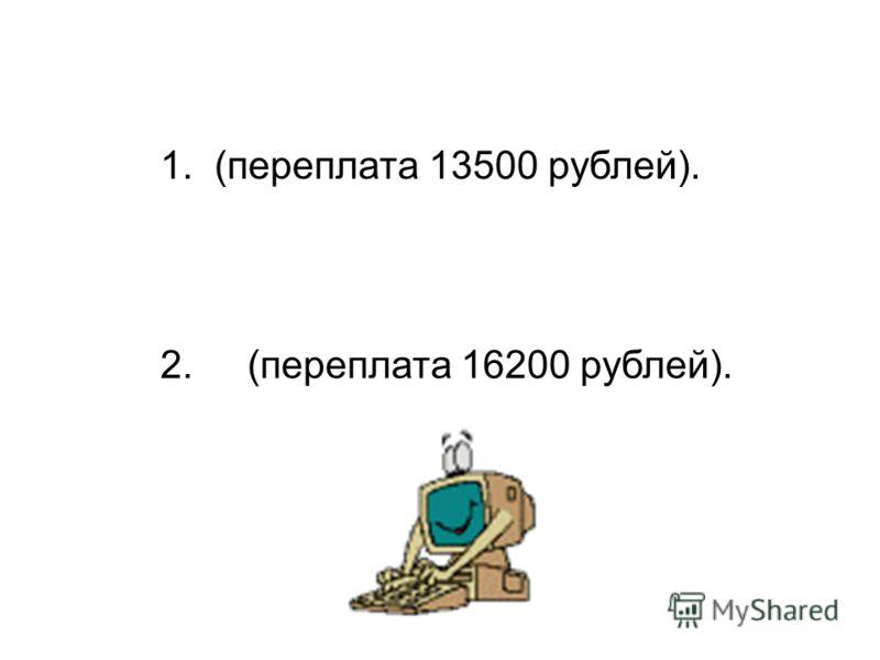 1. (переплата 13500 рублей). 2. (переплата 16200 рублей).