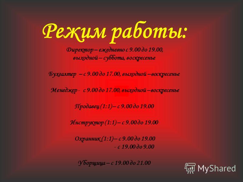 Режим работы: Директор – ежедневно с 9.00 до 19.00, выходной – суббота, воскресенье Бухгалтер – с 9.00 до 17.00, выходной –воскресенье Менеджер - с 9.00 до 17.00, выходной –воскресенье Продавец (1:1) – с 9.00 до 19.00 Инструктор (1:1) – с 9.00 до 19.