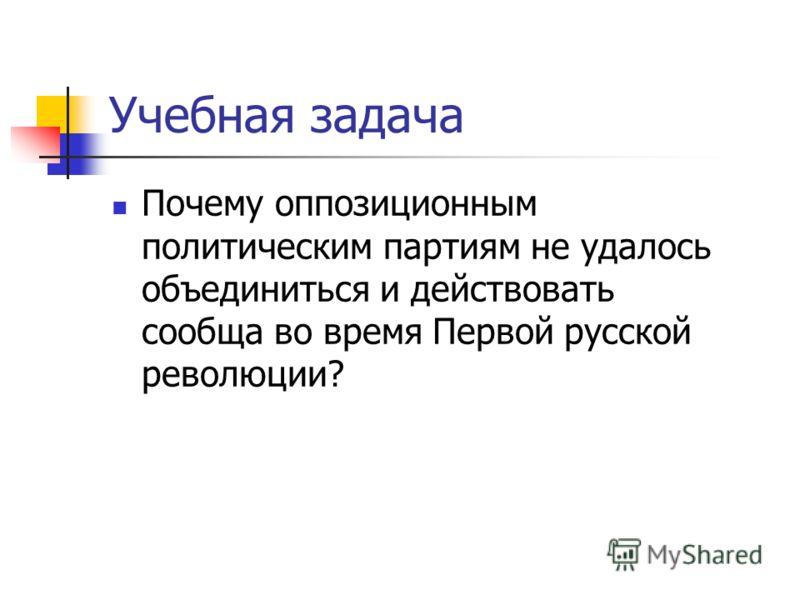 Учебная задача Почему оппозиционным политическим партиям не удалось объединиться и действовать сообща во время Первой русской революции?