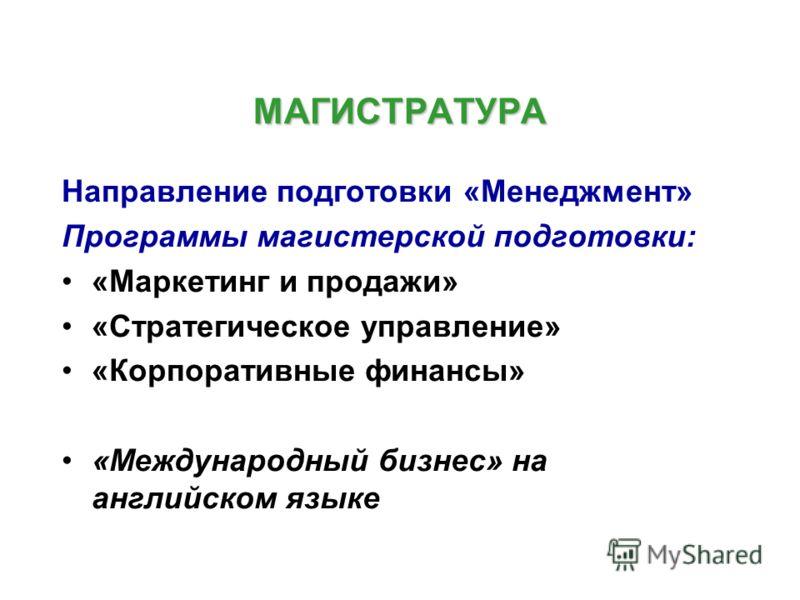 МАГИСТРАТУРА Направление подготовки «Менеджмент» Программы магистерской подготовки: «Маркетинг и продажи» «Стратегическое управление» «Корпоративные финансы» «Международный бизнес» на английском языке