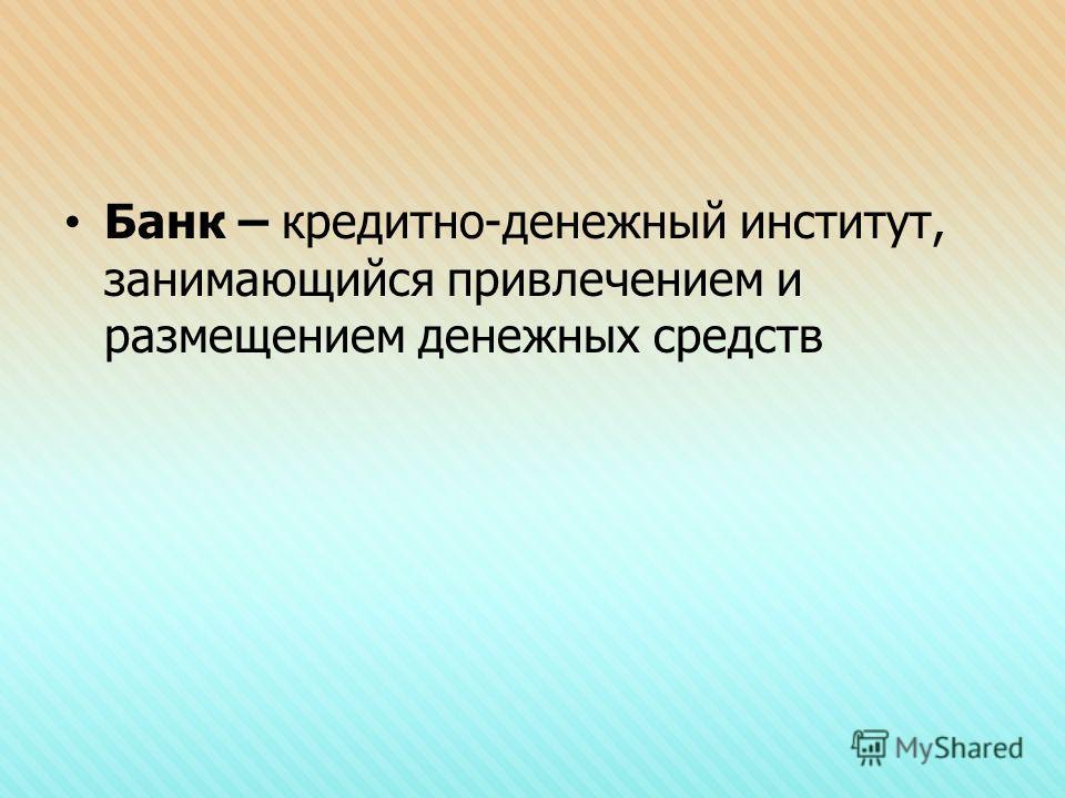 Банк – кредитно-денежный институт, занимающийся привлечением и размещением денежных средств