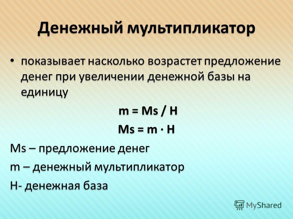 Денежный мультипликатор показывает насколько возрастет предложение денег при увеличении денежной базы на единицу m = Ms / H Ms = m · H Ms – предложение денег m – денежный мультипликатор H- денежная база показывает насколько возрастет предложение дене