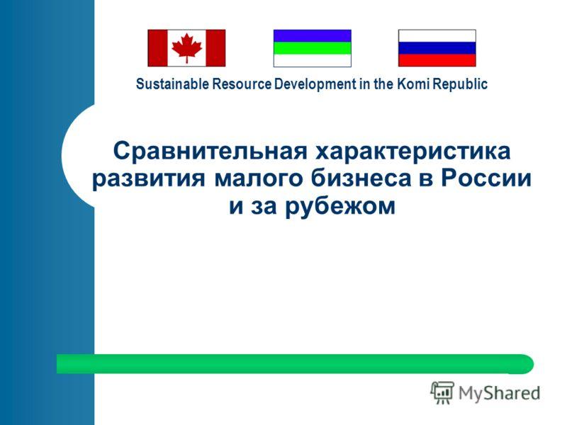 Sustainable Resource Development in the Komi Republic Сравнительная характеристика развития малого бизнеса в России и за рубежом