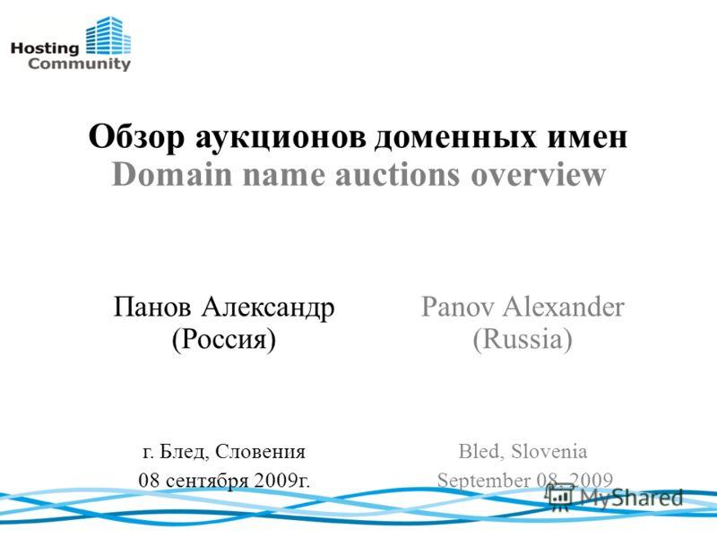 Обзор аукционов доменных имен Domain name auctions overview Panov Alexander (Russia) Bled, Slovenia September 08, 2009 Панов Александр (Россия) г. Блед, Словения 08 сентября 2009г.