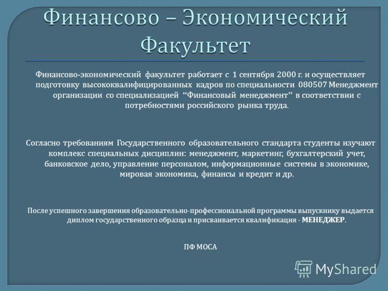 Финансово - экономический факультет работает с 1 сентября 2000 г. и осуществляет подготовку высококвалифицированных кадров по специальности 080507 Менеджмент организации со специализацией Финансовый менеджмент в соответствии с потребностями российско