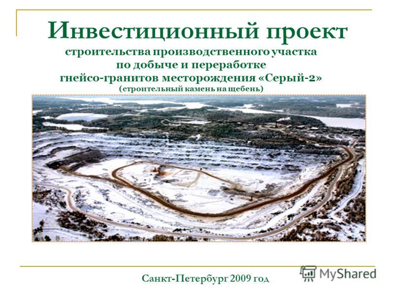 Инвестиционный проект Санкт-Петербург 2009 год строительства производственного участка по добыче и переработке гнейсо-гранитов месторождения «Серый-2» (строительный камень на щебень)