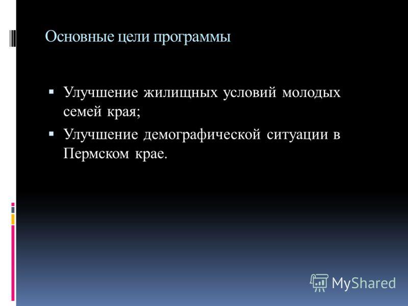 Основные цели программы Улучшение жилищных условий молодых семей края; Улучшение демографической ситуации в Пермском крае.
