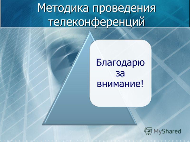Методика проведения телеконференций Благодарю за внимание!
