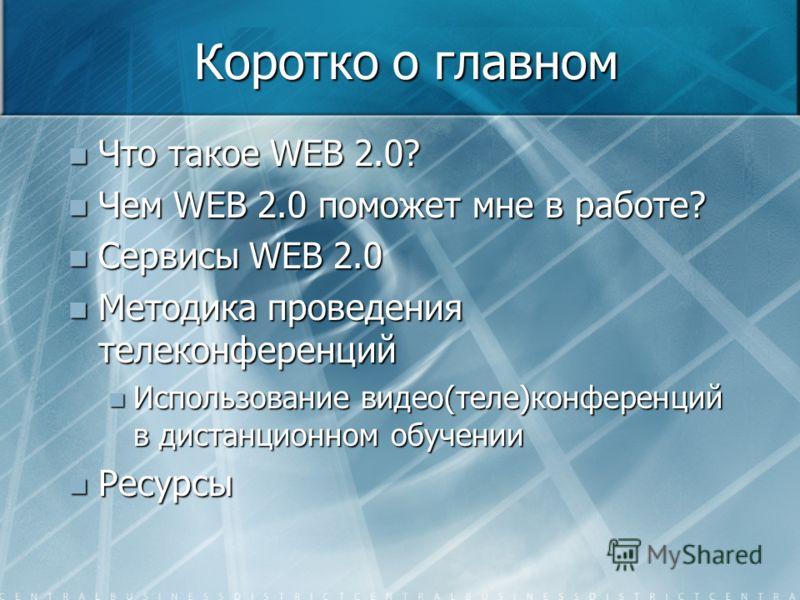 Коротко о главном Что такое WEB 2.0? Что такое WEB 2.0? Чем WEB 2.0 поможет мне в работе? Чем WEB 2.0 поможет мне в работе? Сервисы WEB 2.0 Сервисы WEB 2.0 Методика проведения телеконференций Методика проведения телеконференций Использование видео(те