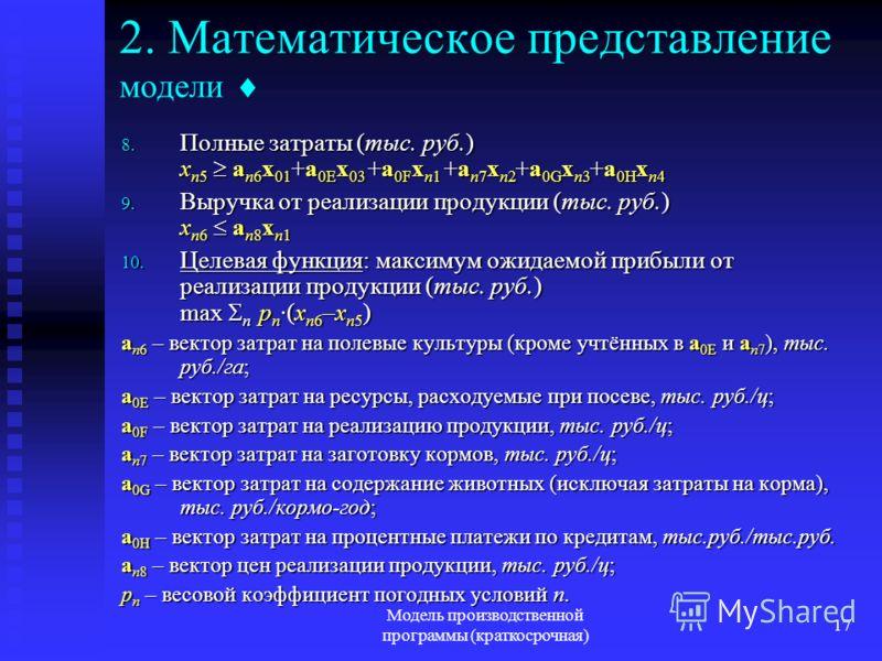 Модель производственной программы (краткосрочная) 17 2. Математическое представление модели 8. Полные затраты (тыс. руб.) x n5 a n6 x 01 +a 0E x 03 +a 0F x n1 +a n7 x n2 +a 0G x n3 +a 0H x n4 9. Выручка от реализации продукции (тыс. руб.) x n6 a n8 x