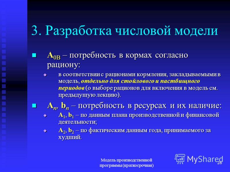 Модель производственной программы (краткосрочная) 26 3. Разработка числовой модели A 0B – потребность в кормах согласно рациону: A 0B – потребность в кормах согласно рациону: в соответствии с рационами кормления, закладываемыми в модель, (о выборе ра