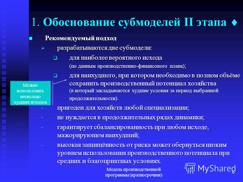 Модель производственной программы (краткосрочная) 6 1. Обоснование субмоделей II этапа Рекомендуемый подход Рекомендуемый подход разрабатываются две субмодели: разрабатываются две субмодели: для наиболее вероятного исхода (по данным производственно-ф