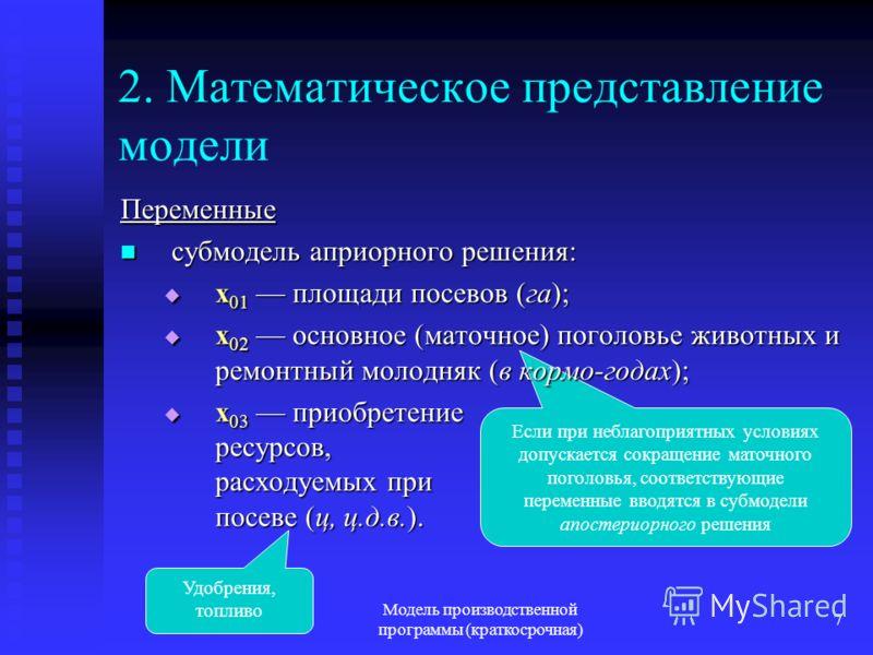 Модель производственной программы (краткосрочная) 7 Если при неблагоприятных условиях допускается сокращение маточного поголовья, соответствующие переменные вводятся в субмодели апостериорного решения 2. Математическое представление модели Переменные