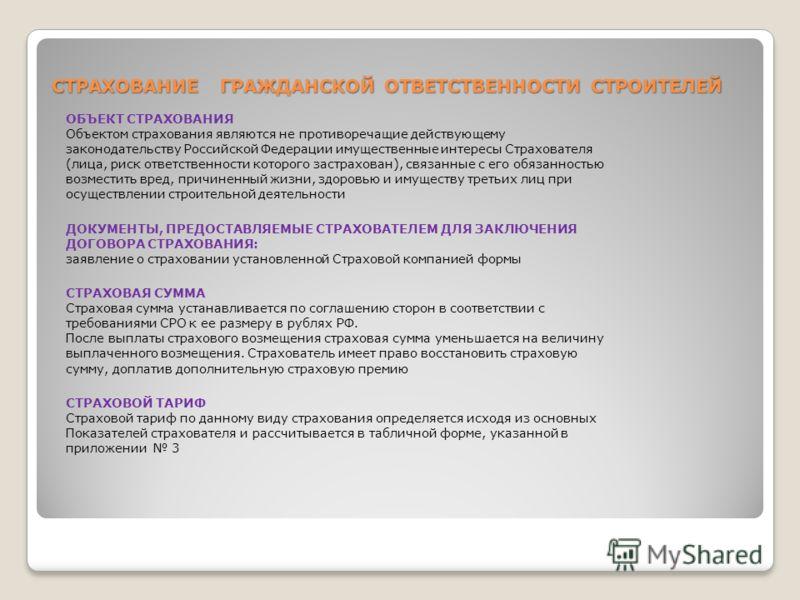 СТРАХОВАНИЕ ГРАЖДАНСКОЙ ОТВЕТСТВЕННОСТИ СТРОИТЕЛЕЙ ОБЪЕКТ СТРАХОВАНИЯ Объектом страхования являются не противоречащие действующему законодательству Российской Федерации имущественные интересы Страхователя (лица, риск ответственности которого застрахо