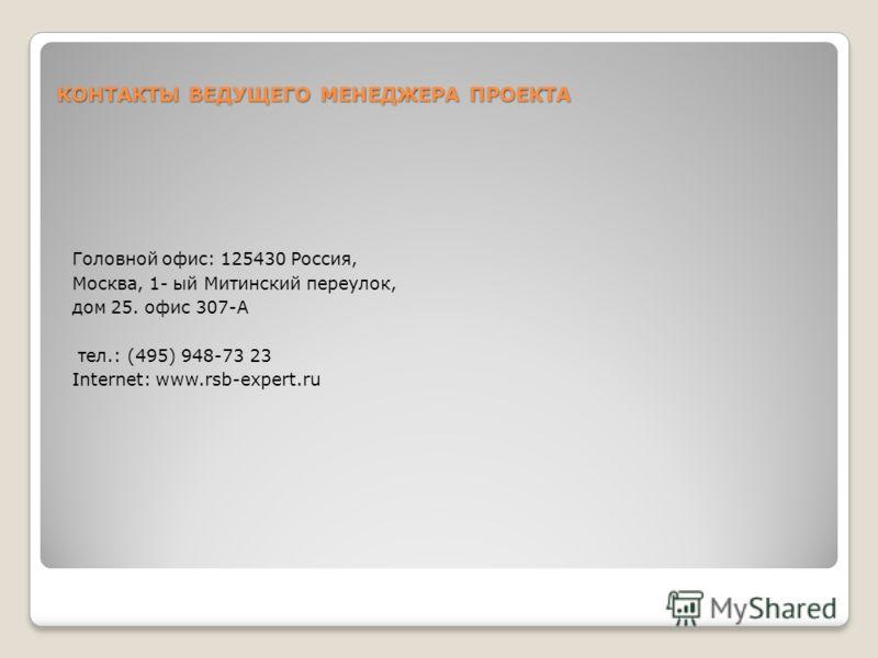 КОНТАКТЫ ВЕДУЩЕГО МЕНЕДЖЕРА ПРОЕКТА Головной офис: 125430 Россия, Москва, 1- ый Митинский переулок, дом 25. офис 307-А тел.: (495) 948-73 23 Internet: www.rsb-expert.ru