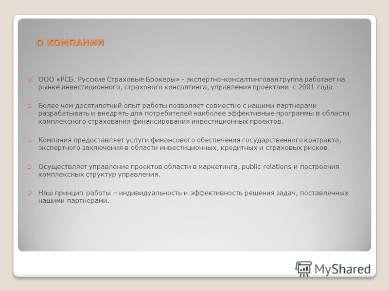 О КОМПАНИИ О КОМПАНИИ ООО «РСБ. Русские Страховые Брокеры» - экспертно-консалтинговая группа работает на рынке инвестиционного, страхового консалтинга, управления проектами с 2001 года. Более чем десятилетний опыт работы позволяет совместно с нашими