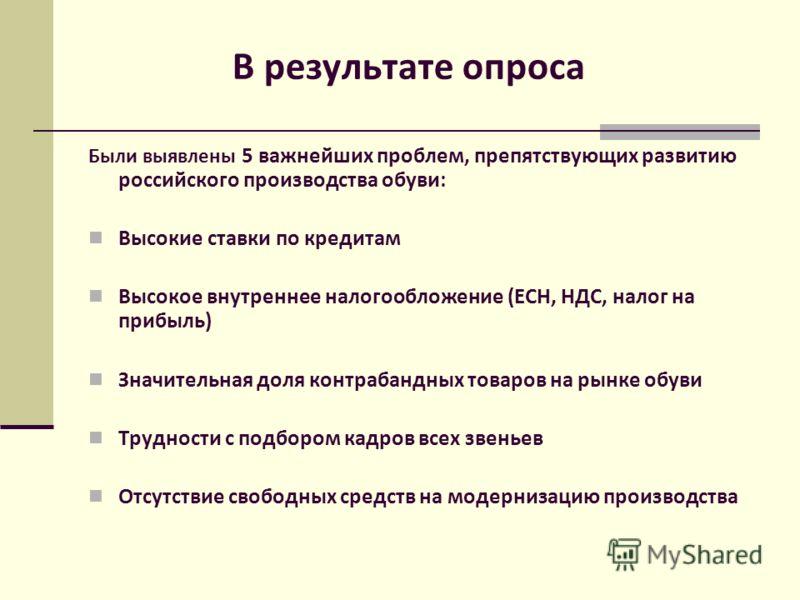 В результате опроса Были выявлены 5 важнейших проблем, препятствующих развитию российского производства обуви: Высокие ставки по кредитам Высокое внутреннее налогообложение (ЕСН, НДС, налог на прибыль) Значительная доля контрабандных товаров на рынке