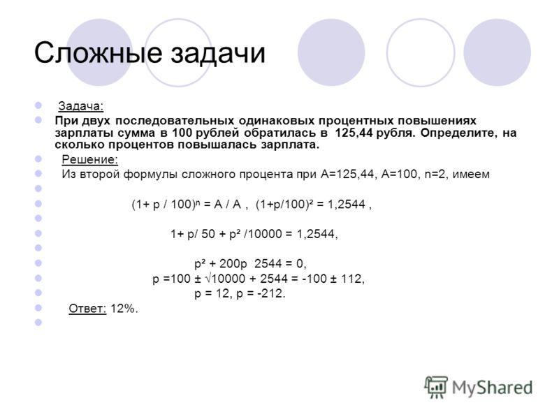 Сложные задачи Задача: При двух последовательных одинаковых процентных повышениях зарплаты сумма в 100 рублей обратилась в 125,44 рубля. Определите, на сколько процентов повышалась зарплата. Решение: Из второй формулы сложного процента при А=125,44,