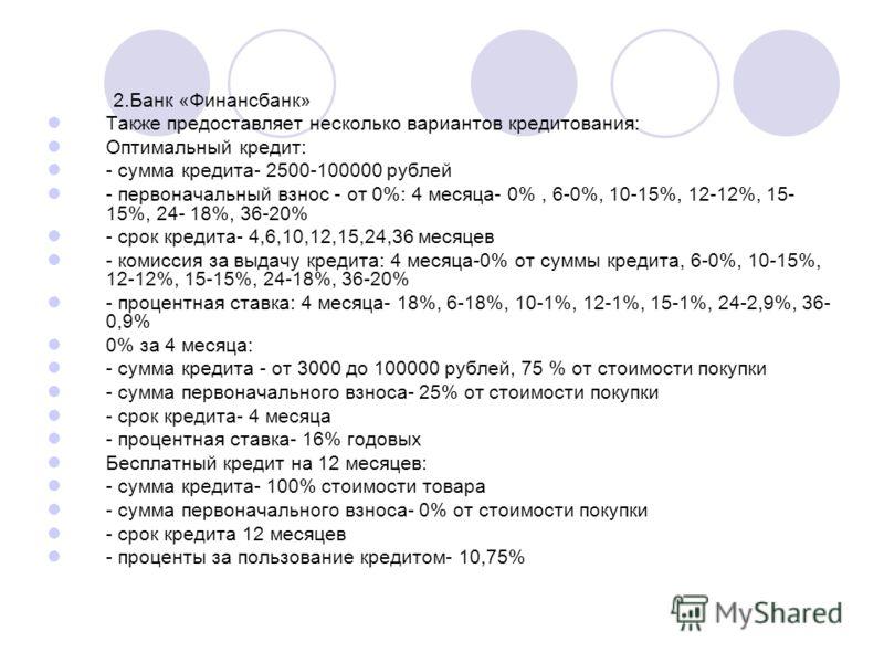 2.Банк «Финансбанк» Также предоставляет несколько вариантов кредитования: Оптимальный кредит: - сумма кредита- 2500-100000 рублей - первоначальный взнос - от 0%: 4 месяца- 0%, 6-0%, 10-15%, 12-12%, 15- 15%, 24- 18%, 36-20% - срок кредита- 4,6,10,12,1
