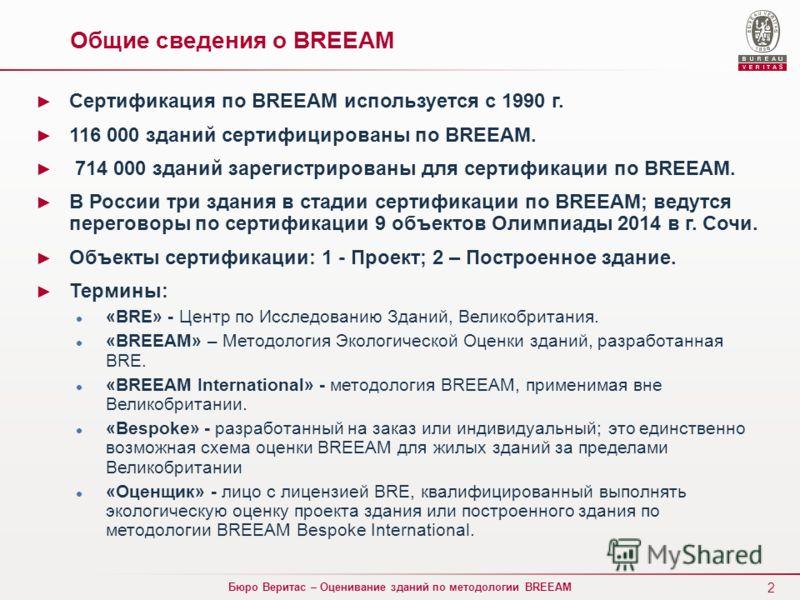 2 Бюро Веритас – Оценивание зданий по методологии BREEAM Общие сведения о BREEAM Сертификация по BREEAM используется с 1990 г. 116 000 зданий сертифицированы по BREEAM. 714 000 зданий зарегистрированы для сертификации по BREEAM. В России три здания в