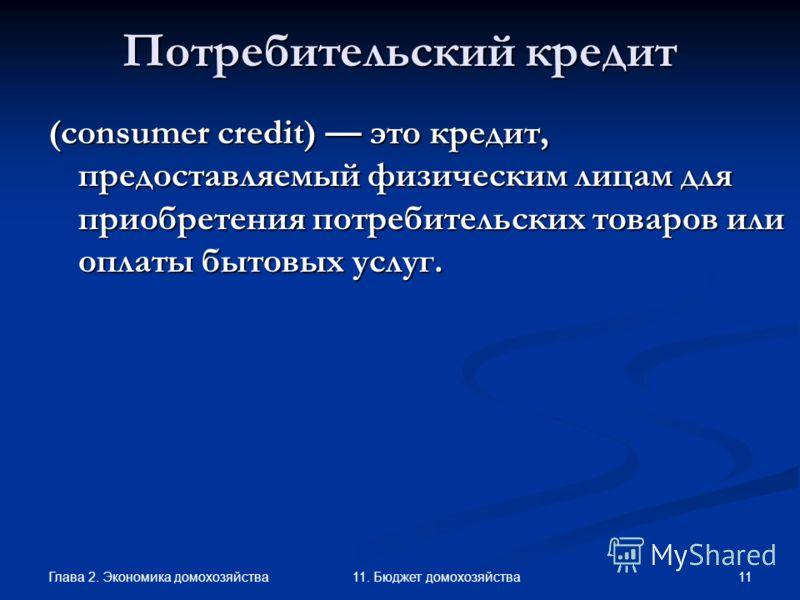 Глава 2. Экономика домохозяйства 11 11. Бюджет домохозяйства Потребительский кредит (consumer credit) это кредит, предоставляемый физическим лицам для приобретения потребительских товаров или оплаты бытовых услуг.