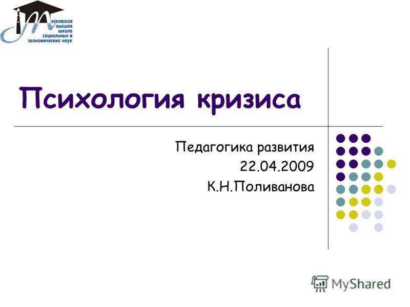 Психология кризиса Педагогика развития 22.04.2009 К.Н.Поливанова