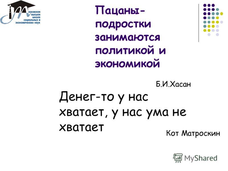 Пацаны- подростки занимаются политикой и экономикой Б.И.Хасан Денег-то у нас хватает, у нас ума не хватает Кот Матроскин