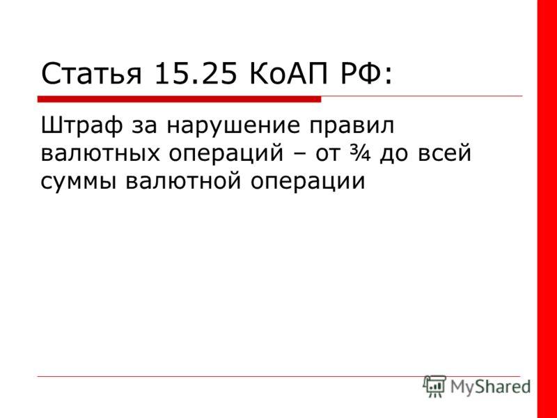Статья 15.25 КоАП РФ: Штраф за нарушение правил валютных операций – от ¾ до всей суммы валютной операции