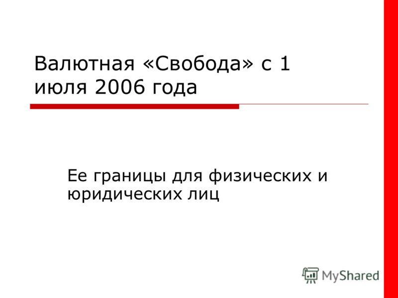 Валютная «Свобода» с 1 июля 2006 года Ее границы для физических и юридических лиц