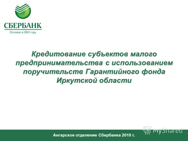 Ангарское отделение Сбербанка 2010 г. Кредитование субъектов малого предпринимательства с использованием поручительств Гарантийного фонда Иркутской области