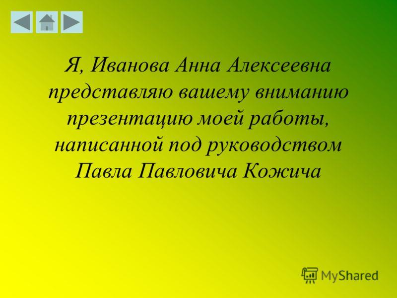 Я, Иванова Анна Алексеевна представляю вашему вниманию презентацию моей работы, написанной под руководством Павла Павловича Кожича