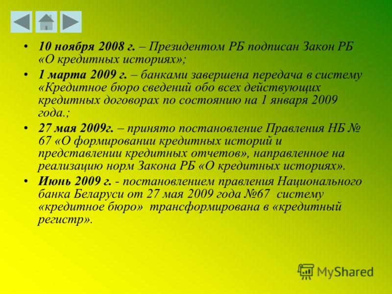 10 ноября 2008 г. – Президентом РБ подписан Закон РБ «О кредитных историях»; 1 марта 2009 г. – банками завершена передача в систему «Кредитное бюро сведений обо всех действующих кредитных договорах по состоянию на 1 января 2009 года.; 27 мая 2009г. –
