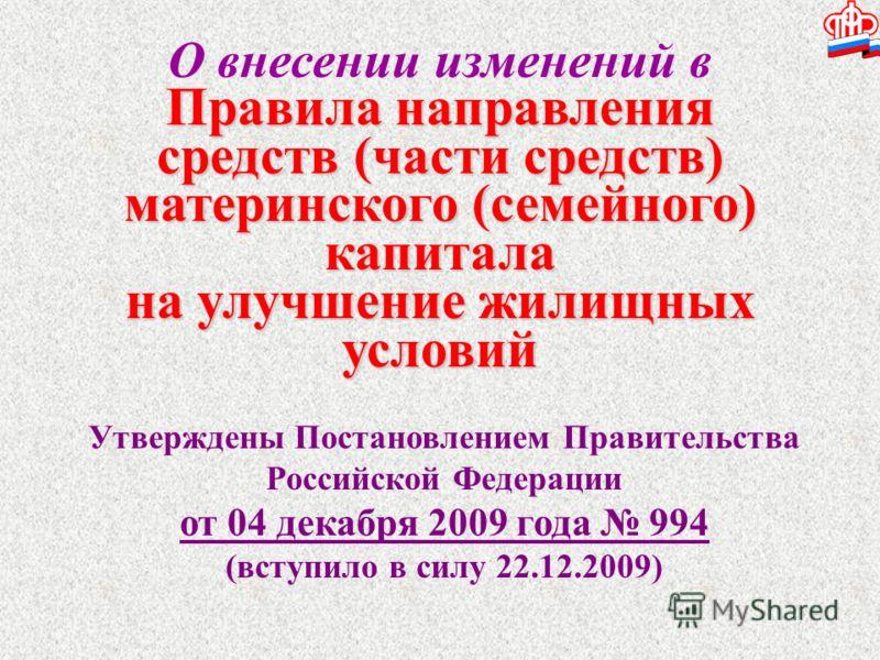 О внесении изменений в Правила направления средств (части средств) материнского (семейного) капитала на улучшение жилищных условий Утверждены Постановлением Правительства Российской Федерации от 04 декабря 2009 года 994 (вступило в силу 22.12.2009)