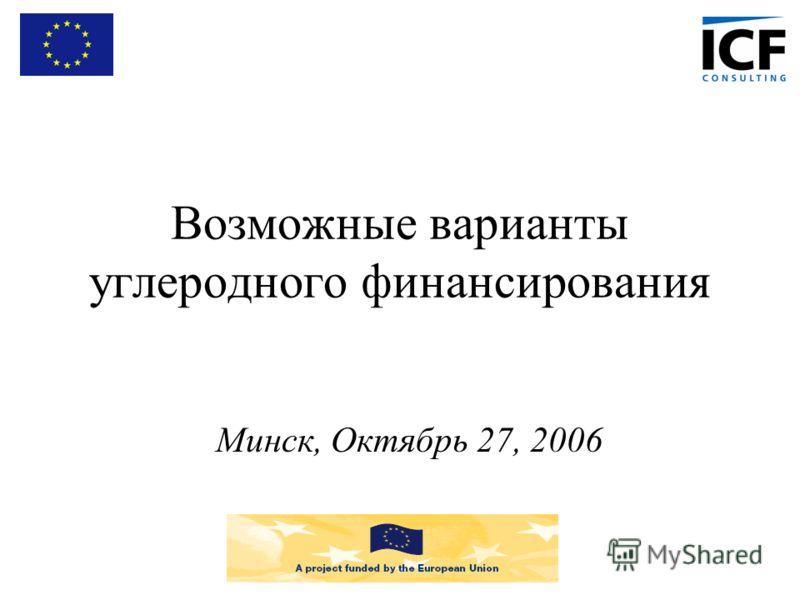 Возможные варианты углеродного финансирования Минск, Октябрь 27, 2006
