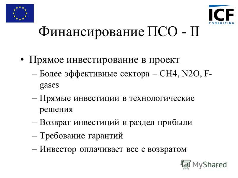 7 Финансирование ПСО - II Прямое инвестирование в проект –Более эффективные сектора – CH4, N2O, F- gases –Прямые инвестиции в технологические решения –Возврат инвестиций и раздел прибыли –Требование гарантий –Инвестор оплачивает все с возвратом