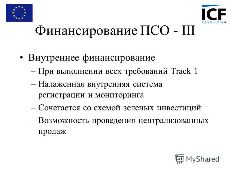 8 Финансирование ПСО - III Внутреннее финансирование –При выполнении всех требований Track 1 –Налаженная внутренняя система регистрации и мониторинга –Сочетается со схемой зеленых инвестиций –Возможность проведения централизованных продаж