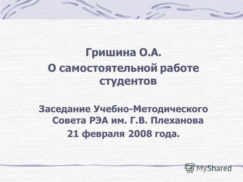 Гришина О.А. О самостоятельной работе студентов Заседание Учебно-Методического Совета РЭА им. Г.В. Плеханова 21 февраля 2008 года.