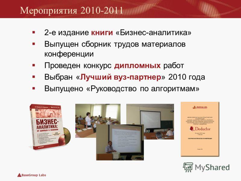 BaseGroup Labs Мероприятия 2010-2011 2-е издание книги «Бизнес-аналитика» Выпущен сборник трудов материалов конференции Проведен конкурс дипломных работ Выбран «Лучший вуз-партнер» 2010 года Выпущено «Руководство по алгоритмам»