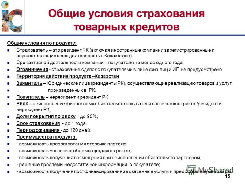 15 Общие условия страхования товарных кредитов Общие условия по продукту: Страхователь – это резидент РК (включая иностранные компании зарегистрированные и осуществляющие свою деятельность в Казахстане). Срок активной деятельности компании – покупате