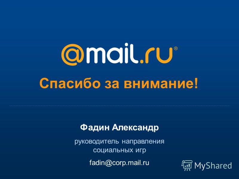 Спасибо за внимание! Фадин Александр руководитель направления социальных игр fadin@corp.mail.ru