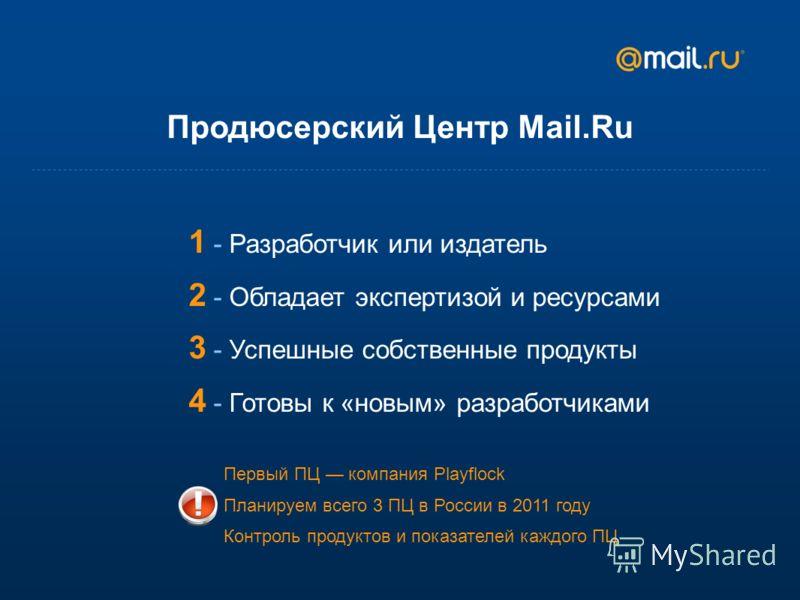 Продюсерский Центр Mail.Ru 1 - Разработчик или издатель 2 - Обладает экспертизой и ресурсами 3 - Успешные собственные продукты 4 - Готовы к «новым» разработчиками Первый ПЦ компания Playflock Планируем всего 3 ПЦ в России в 2011 году Контроль продукт