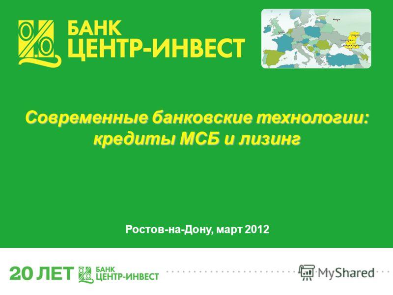 ......................................... Современные банковские технологии: кредиты МСБ и лизинг Ростов-на-Дону, март 2012
