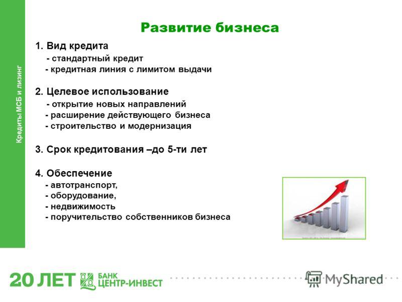 ......................................... Кредиты МСБ и лизинг Развитие бизнеса 1. Вид кредита - стандартный кредит - кредитная линия с лимитом выдачи 2. Целевое использование - открытие новых направлений - расширение действующего бизнеса - строитель